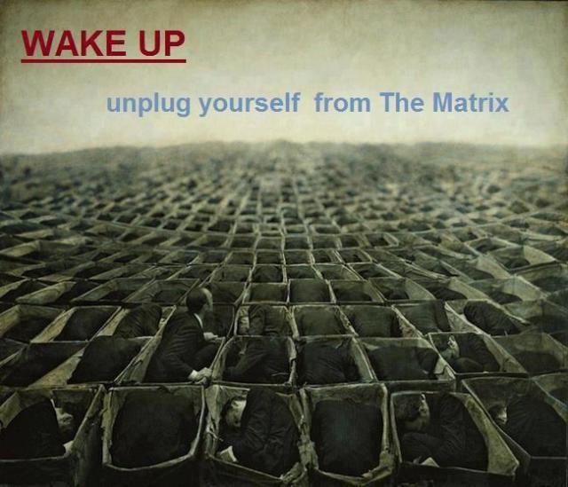 Wake up unplug yourself from the matrix